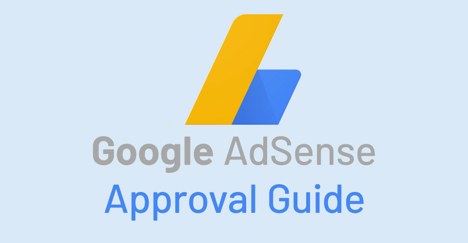 Google AdSense Approval Guide: How to Get AdSense Approval for Website, Blog or YouTube