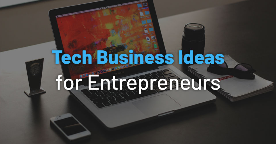 50+ Tech Business Ideas for Startup Entrepreneurs